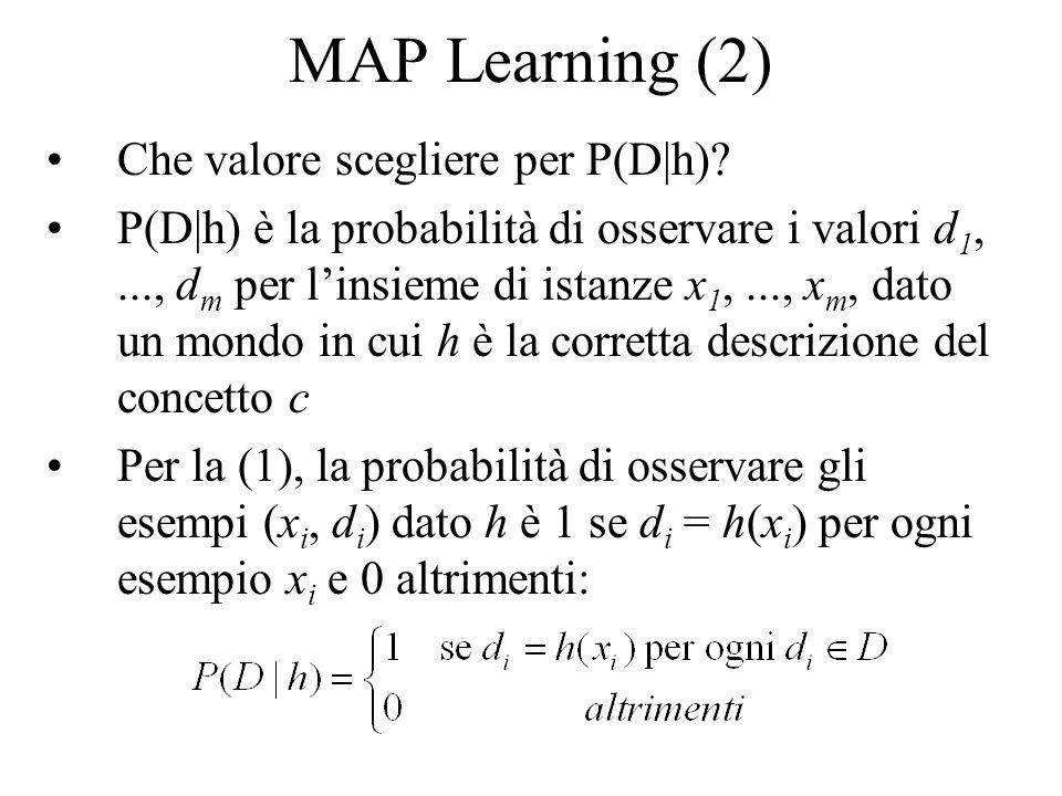 MAP Learning (2) Che valore scegliere per P(D|h)? P(D|h) è la probabilità di osservare i valori d 1,..., d m per linsieme di istanze x 1,..., x m, dat