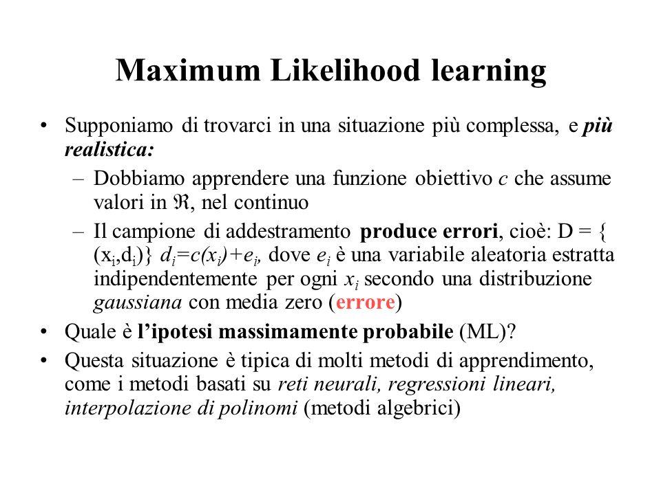 Maximum Likelihood learning Supponiamo di trovarci in una situazione più complessa, e più realistica: –Dobbiamo apprendere una funzione obiettivo c ch
