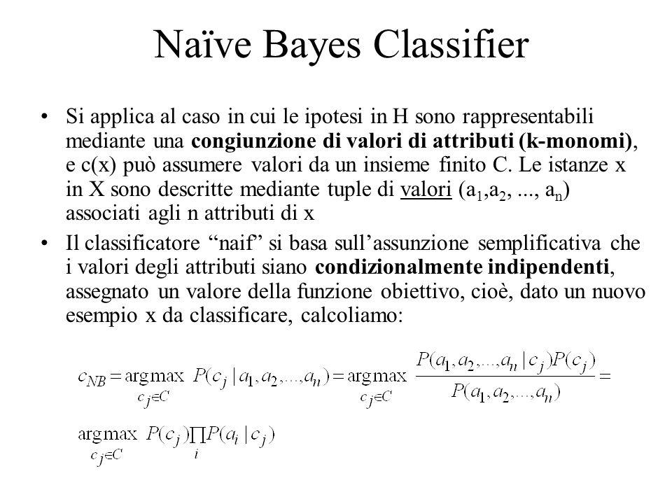 Naïve Bayes Classifier Si applica al caso in cui le ipotesi in H sono rappresentabili mediante una congiunzione di valori di attributi (k-monomi), e c