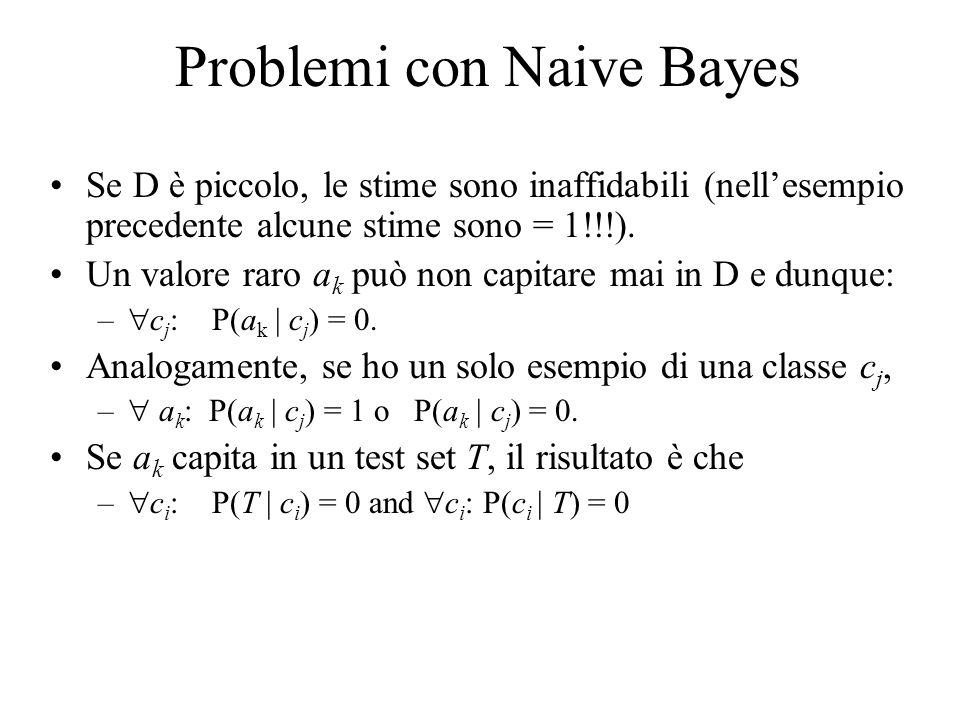 Problemi con Naive Bayes Se D è piccolo, le stime sono inaffidabili (nellesempio precedente alcune stime sono = 1!!!). Un valore raro a k può non capi