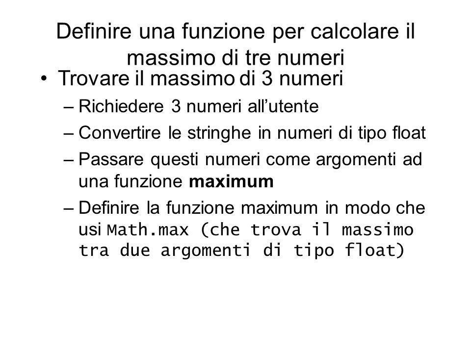 Definire una funzione per calcolare il massimo di tre numeri Trovare il massimo di 3 numeri –Richiedere 3 numeri allutente –Convertire le stringhe in numeri di tipo float –Passare questi numeri come argomenti ad una funzione maximum –Definire la funzione maximum in modo che usi Math.max (che trova il massimo tra due argomenti di tipo float)