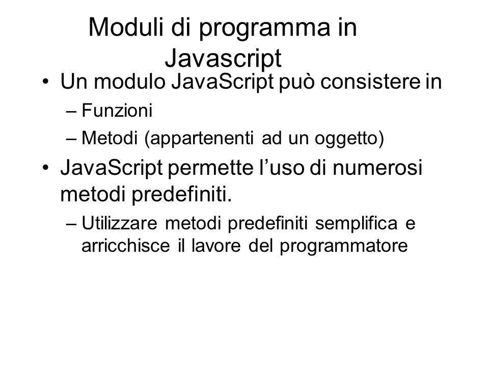 Moduli di programma in Javascript Un modulo JavaScript può consistere in –Funzioni –Metodi (appartenenti ad un oggetto) JavaScript permette luso di numerosi metodi predefiniti.