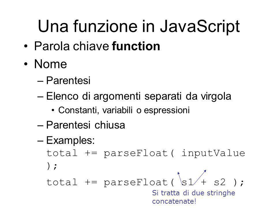 Una funzione in JavaScript Parola chiave function Nome –Parentesi –Elenco di argomenti separati da virgola Constanti, variabili o espressioni –Parentesi chiusa –Examples: total += parseFloat( inputValue ); total += parseFloat( s1 + s2 ); Si tratta di due stringhe concatenate!