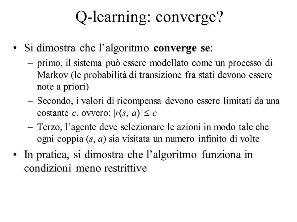 Q-learning: converge? Si dimostra che lalgoritmo converge se: –primo, il sistema può essere modellato come un processo di Markov (le probabilità di tr
