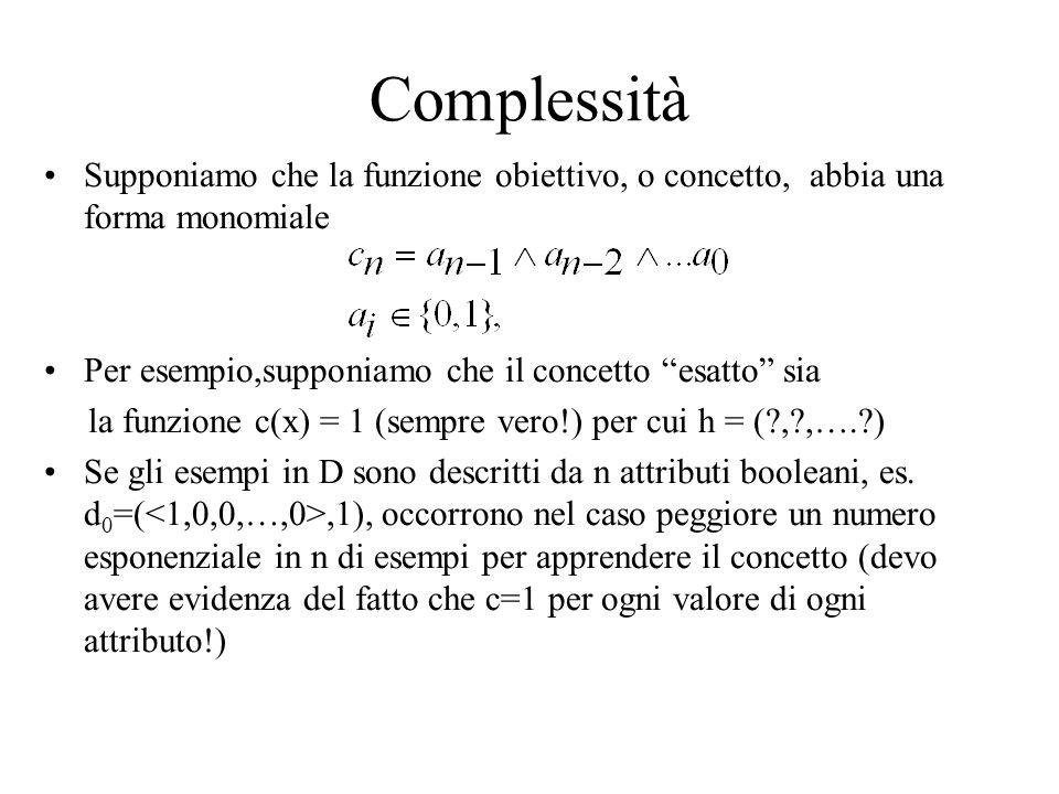 Complessità Supponiamo che la funzione obiettivo, o concetto, abbia una forma monomiale Per esempio,supponiamo che il concetto esatto sia la funzione c(x) = 1 (sempre vero!) per cui h = (?,?,….?) Se gli esempi in D sono descritti da n attributi booleani, es.