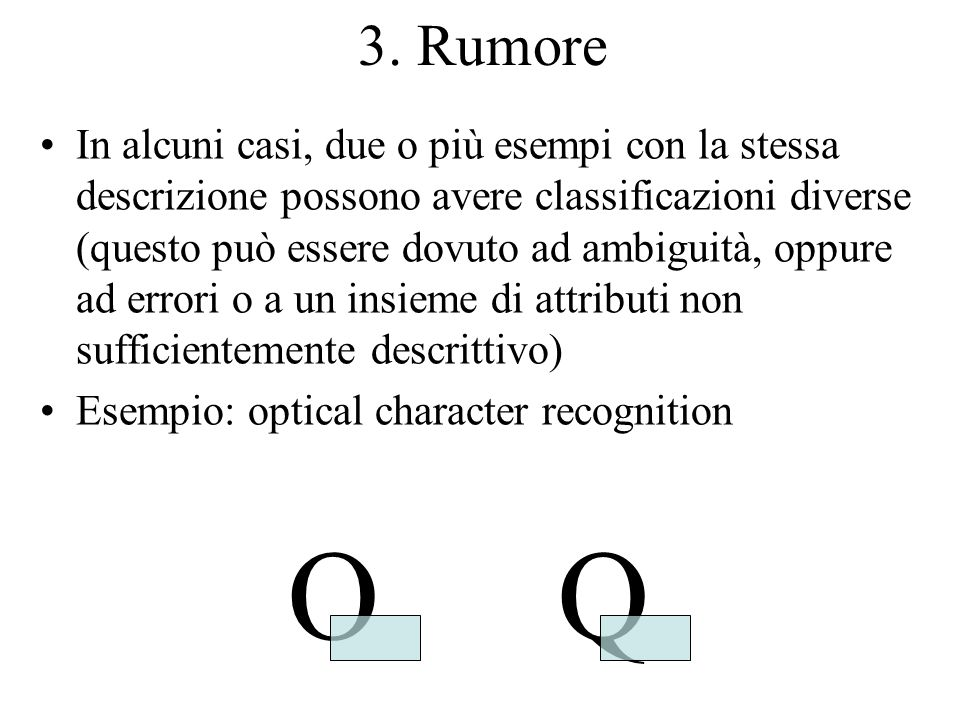 3. Rumore In alcuni casi, due o più esempi con la stessa descrizione possono avere classificazioni diverse (questo può essere dovuto ad ambiguità, opp