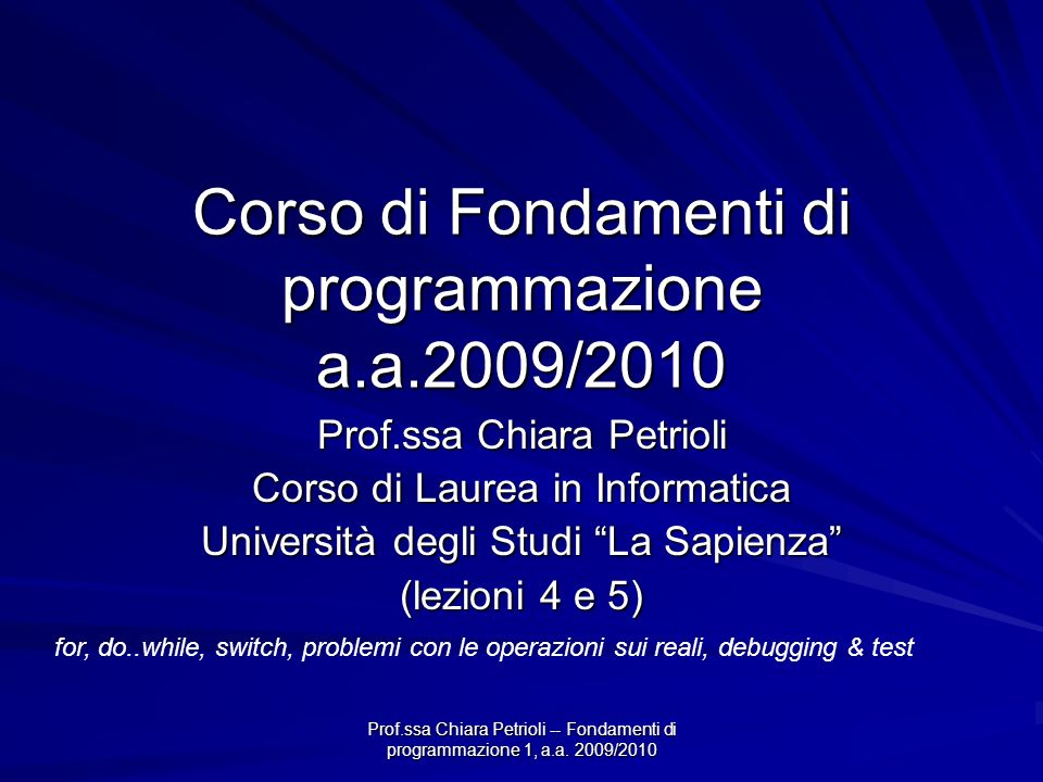Prof.ssa Chiara Petrioli -- Fondamenti di programmazione 1, a.a. 2009/2010 Corso di Fondamenti di programmazione a.a.2009/2010 Prof.ssa Chiara Petriol