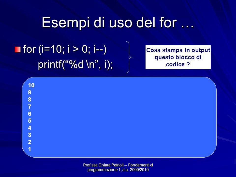 Prof.ssa Chiara Petrioli -- Fondamenti di programmazione 1, a.a. 2009/2010 Esempi di uso del for … for (i=10; i > 0; i--) printf(%d \n, i); Cosa stamp