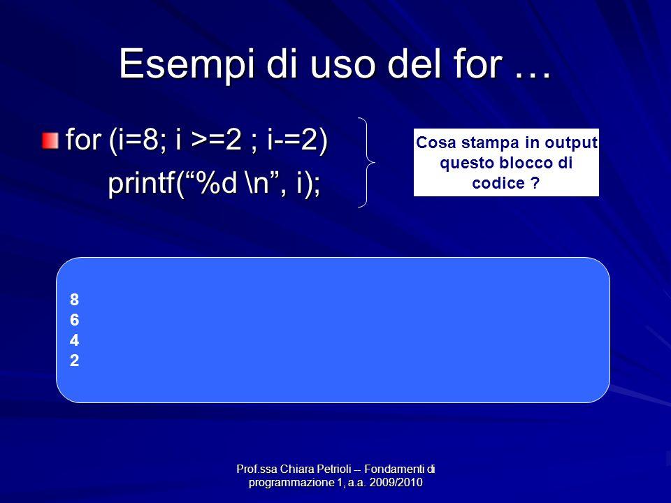 Prof.ssa Chiara Petrioli -- Fondamenti di programmazione 1, a.a. 2009/2010 Esempi di uso del for … for (i=8; i >=2 ; i-=2) printf(%d \n, i); Cosa stam