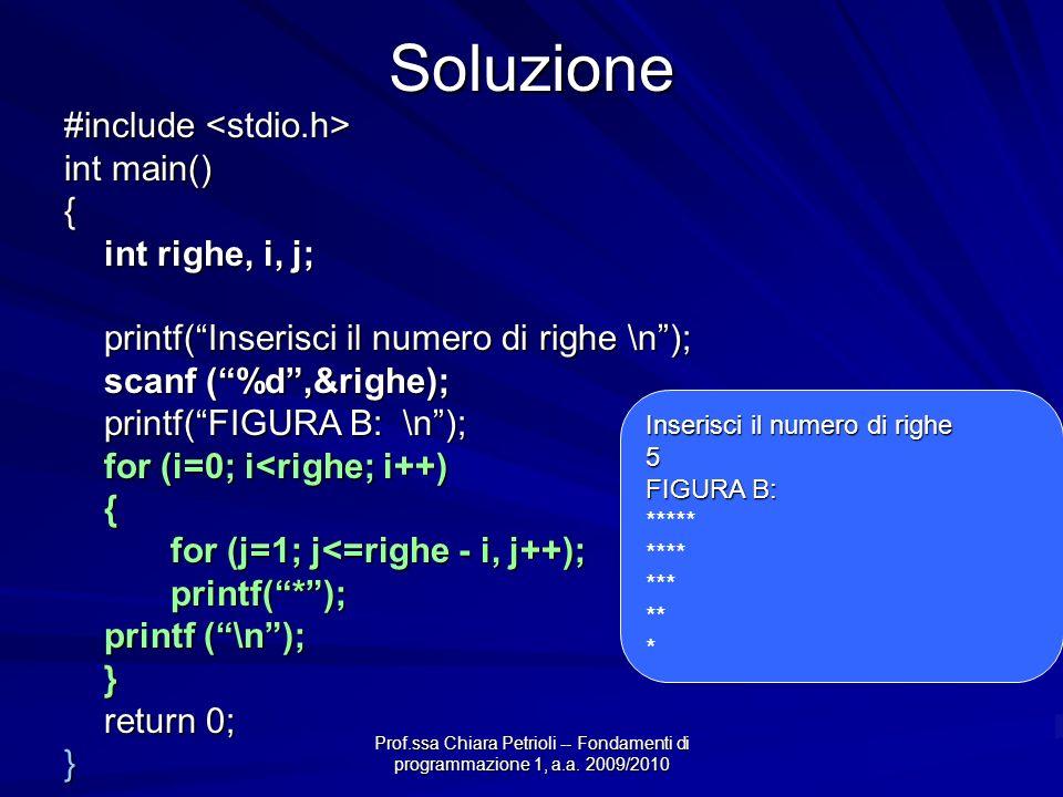 Soluzione #include #include int main() { int righe, i, j; printf(Inserisci il numero di righe \n); scanf (%d,&righe); printf(FIGURA B: \n); for (i=0; i<righe; i++) { for (j=1; j<=righe - i, j++); printf(*); printf (\n); } return 0; } Inserisci il numero di righe 5 FIGURA B: ***** **** *** ** *