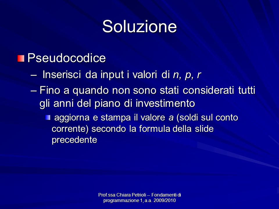 Prof.ssa Chiara Petrioli -- Fondamenti di programmazione 1, a.a. 2009/2010 Soluzione Pseudocodice – Inserisci da input i valori di n, p, r –Fino a qua