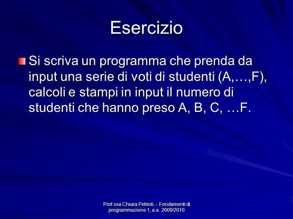 Prof.ssa Chiara Petrioli -- Fondamenti di programmazione 1, a.a. 2009/2010 Esercizio Si scriva un programma che prenda da input una serie di voti di s