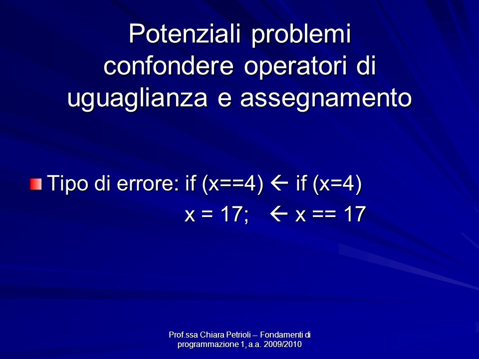 Prof.ssa Chiara Petrioli -- Fondamenti di programmazione 1, a.a. 2009/2010 Potenziali problemi confondere operatori di uguaglianza e assegnamento Tipo
