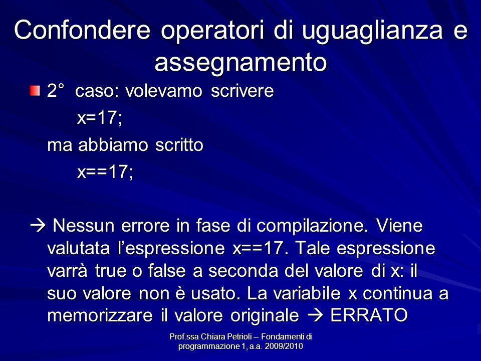 Prof.ssa Chiara Petrioli -- Fondamenti di programmazione 1, a.a. 2009/2010 Confondere operatori di uguaglianza e assegnamento 2° caso: volevamo scrive
