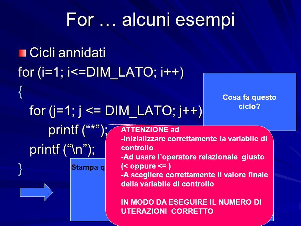 Prof.ssa Chiara Petrioli -- Fondamenti di programmazione 1, a.a. 2009/2010 For … alcuni esempi Cicli annidati for (i=1; i<=DIM_LATO; i++) { for (j=1;