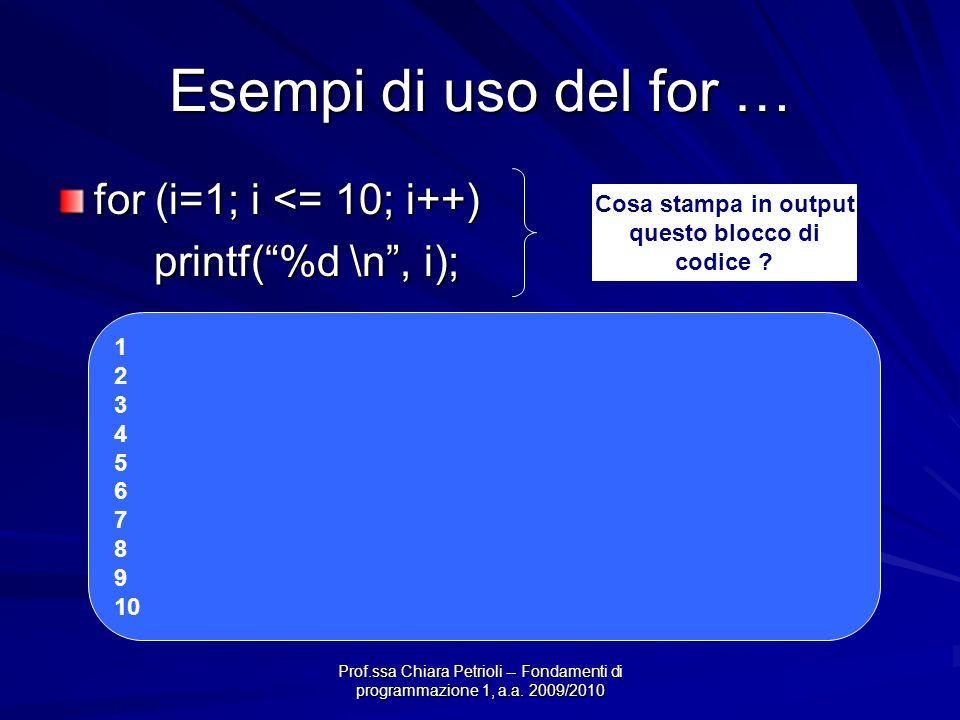 Prof.ssa Chiara Petrioli -- Fondamenti di programmazione 1, a.a. 2009/2010 Esempi di uso del for … for (i=1; i <= 10; i++) printf(%d \n, i); Cosa stam