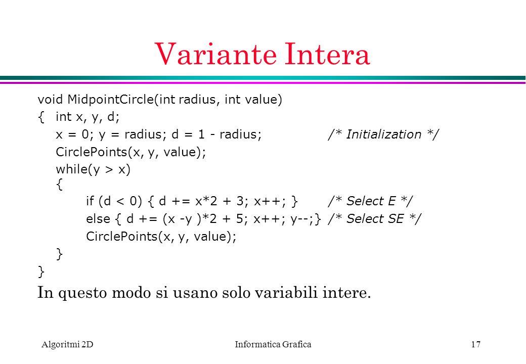 Informatica Grafica Algoritmi 2D17 Variante Intera void MidpointCircle(int radius, int value) {int x, y, d; x = 0; y = radius; d = 1 - radius; /* Init
