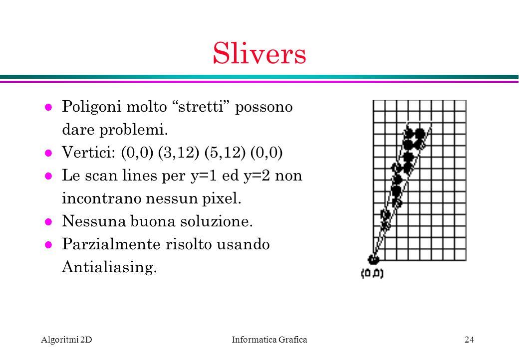 Informatica Grafica Algoritmi 2D24 Slivers l Poligoni molto stretti possono dare problemi. l Vertici: (0,0) (3,12) (5,12) (0,0) l Le scan lines per y=