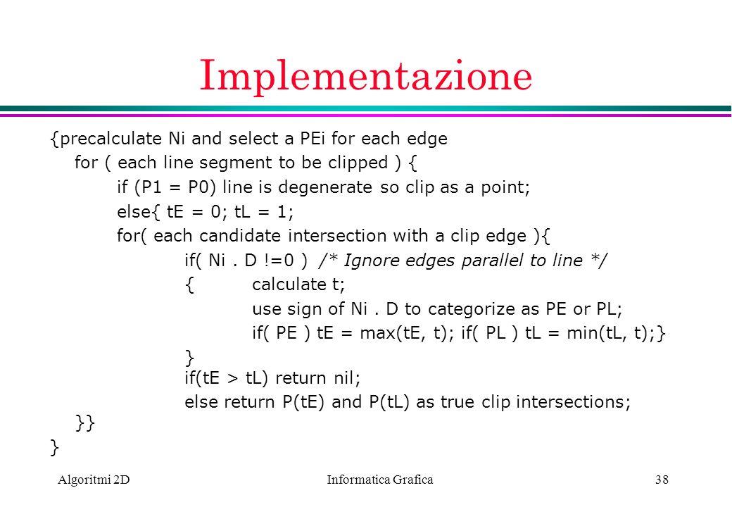Informatica Grafica Algoritmi 2D38 Implementazione {precalculate Ni and select a PEi for each edge for ( each line segment to be clipped ) { if (P1 =