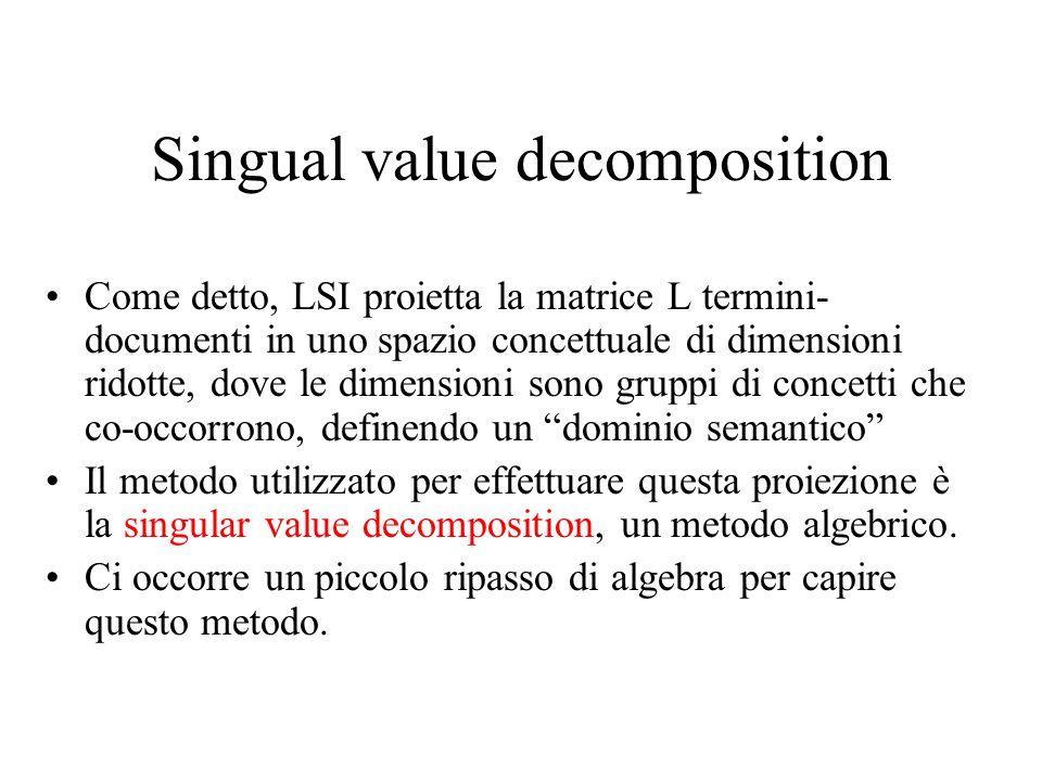 Singual value decomposition Come detto, LSI proietta la matrice L termini- documenti in uno spazio concettuale di dimensioni ridotte, dove le dimensio
