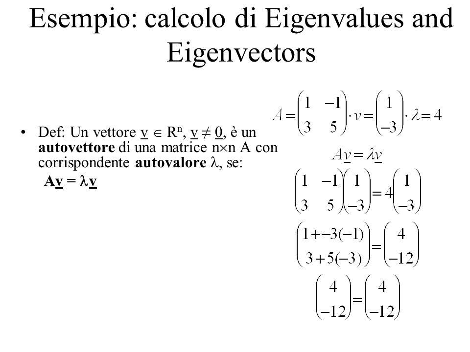 Esempio: calcolo di Eigenvalues and Eigenvectors Def: Un vettore v R n, v 0, è un autovettore di una matrice n n A con corrispondente autovalore, se: