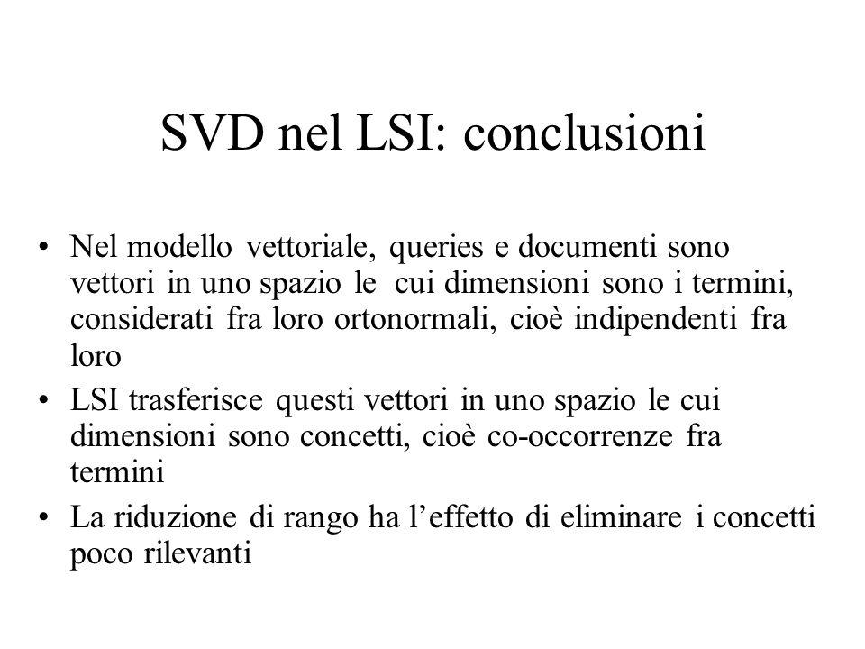 SVD nel LSI: conclusioni Nel modello vettoriale, queries e documenti sono vettori in uno spazio le cui dimensioni sono i termini, considerati fra loro