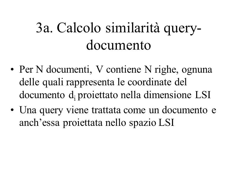 3a. Calcolo similarità query- documento Per N documenti, V contiene N righe, ognuna delle quali rappresenta le coordinate del documento d i proiettato