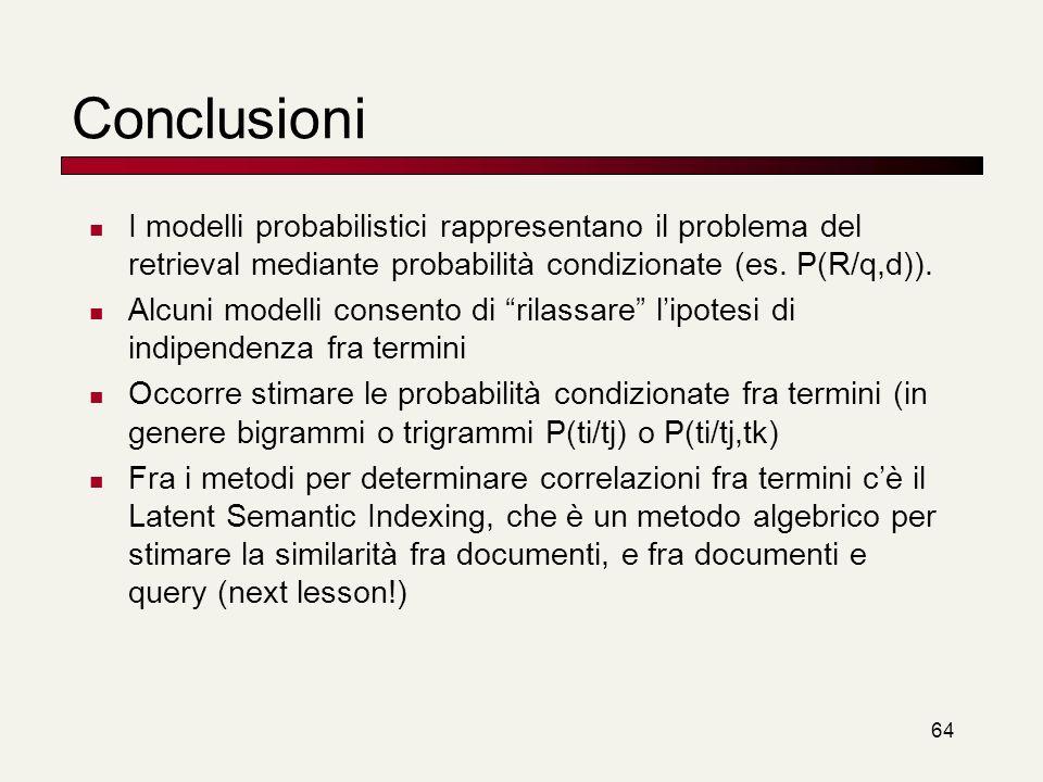 64 Conclusioni I modelli probabilistici rappresentano il problema del retrieval mediante probabilità condizionate (es. P(R/q,d)). Alcuni modelli conse