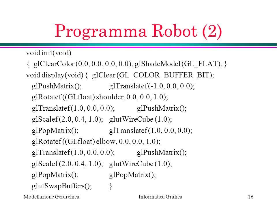 Informatica Grafica Modellazione Gerarchica16 Programma Robot (2) void init(void) { glClearColor (0.0, 0.0, 0.0, 0.0); glShadeModel (GL_FLAT); } void