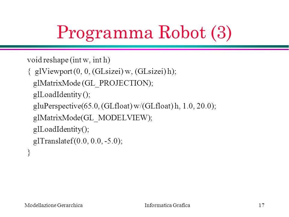 Informatica Grafica Modellazione Gerarchica17 Programma Robot (3) void reshape (int w, int h) { glViewport (0, 0, (GLsizei) w, (GLsizei) h); glMatrixM