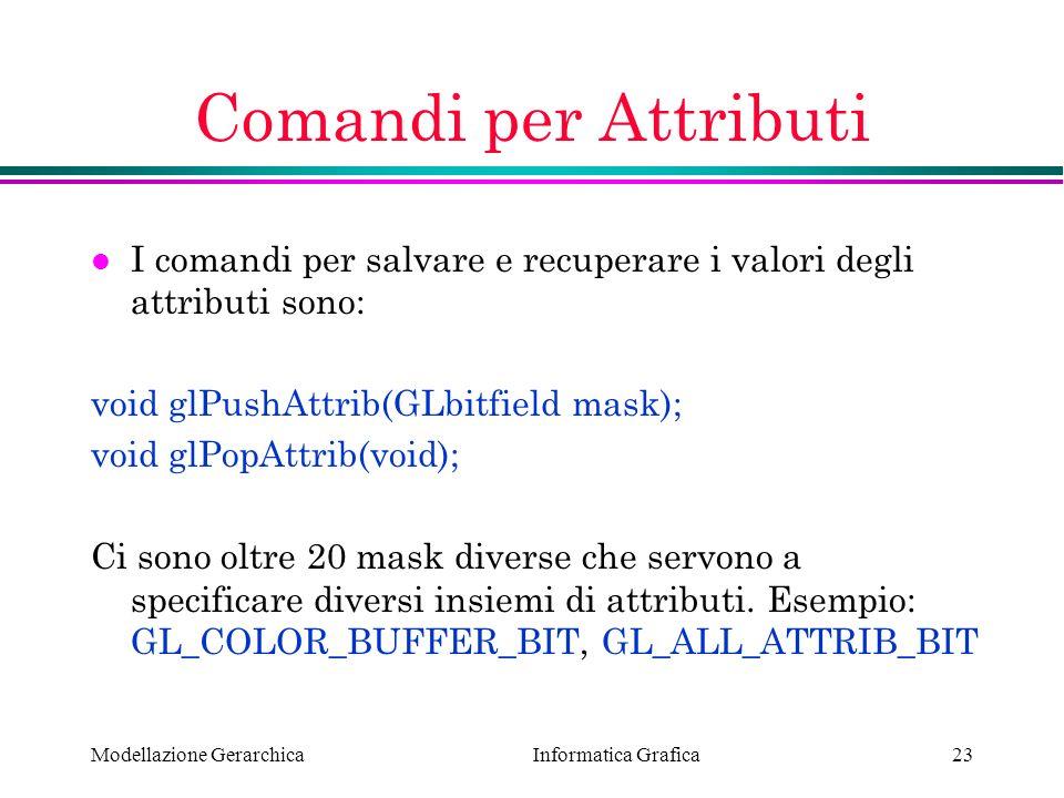 Informatica Grafica Modellazione Gerarchica23 Comandi per Attributi l I comandi per salvare e recuperare i valori degli attributi sono: void glPushAtt