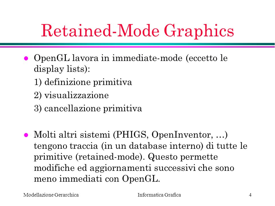 Informatica Grafica Modellazione Gerarchica4 Retained-Mode Graphics l OpenGL lavora in immediate-mode (eccetto le display lists): 1) definizione primi