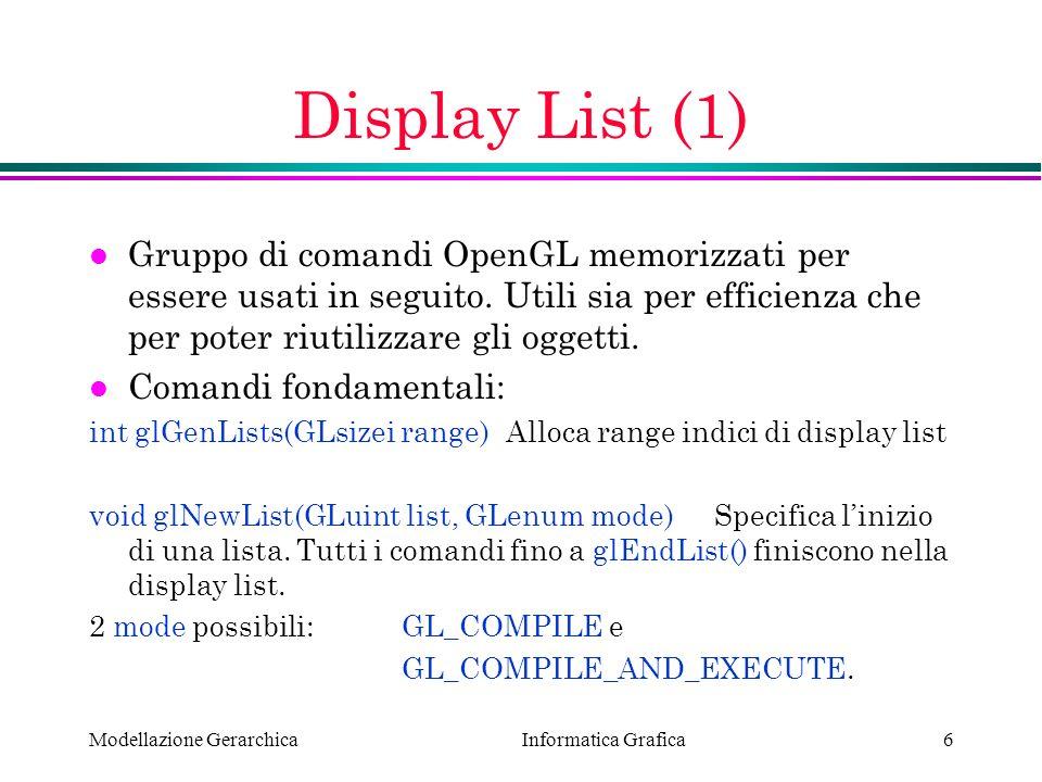 Informatica Grafica Modellazione Gerarchica17 Programma Robot (3) void reshape (int w, int h) { glViewport (0, 0, (GLsizei) w, (GLsizei) h); glMatrixMode (GL_PROJECTION); glLoadIdentity (); gluPerspective(65.0, (GLfloat) w/(GLfloat) h, 1.0, 20.0); glMatrixMode(GL_MODELVIEW); glLoadIdentity(); glTranslatef (0.0, 0.0, -5.0); }