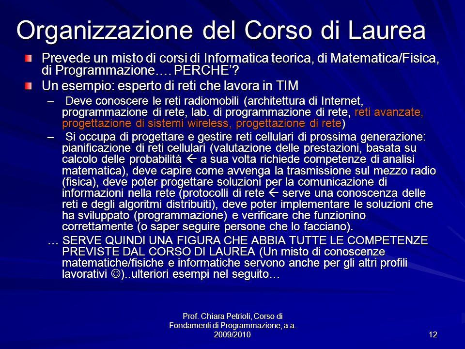 Prof. Chiara Petrioli, Corso di Fondamenti di Programmazione, a.a. 2009/2010 12 Organizzazione del Corso di Laurea Prevede un misto di corsi di Inform