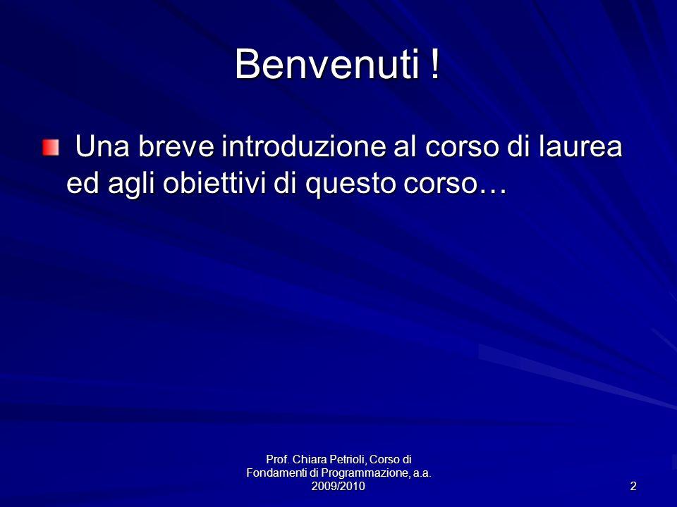 Prof. Chiara Petrioli, Corso di Fondamenti di Programmazione, a.a. 2009/2010 2 Benvenuti ! Una breve introduzione al corso di laurea ed agli obiettivi