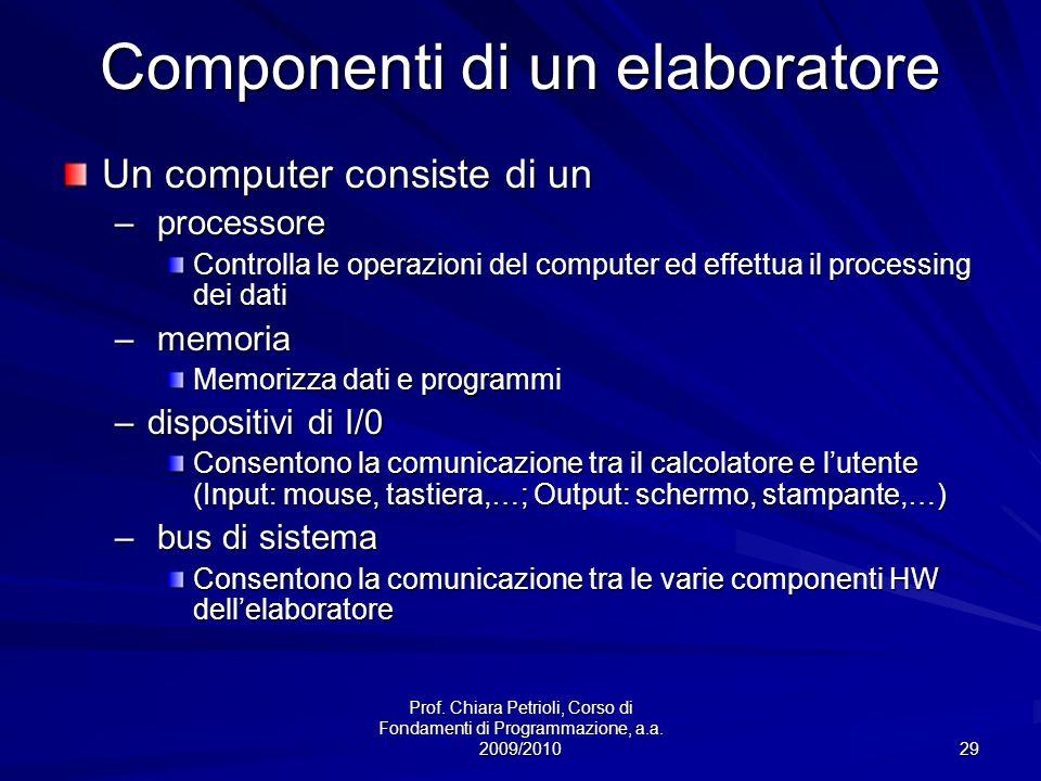 Prof. Chiara Petrioli, Corso di Fondamenti di Programmazione, a.a. 2009/2010 29 Componenti di un elaboratore Un computer consiste di un – processore C