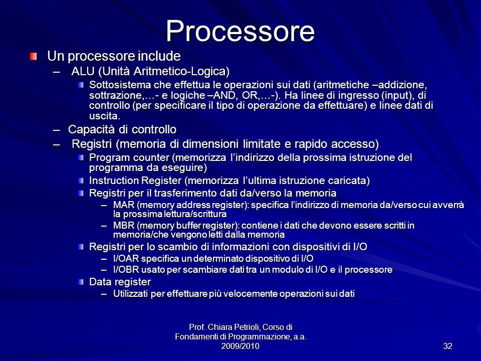 Prof. Chiara Petrioli, Corso di Fondamenti di Programmazione, a.a. 2009/2010 32Processore Un processore include – ALU (Unità Aritmetico-Logica) Sottos