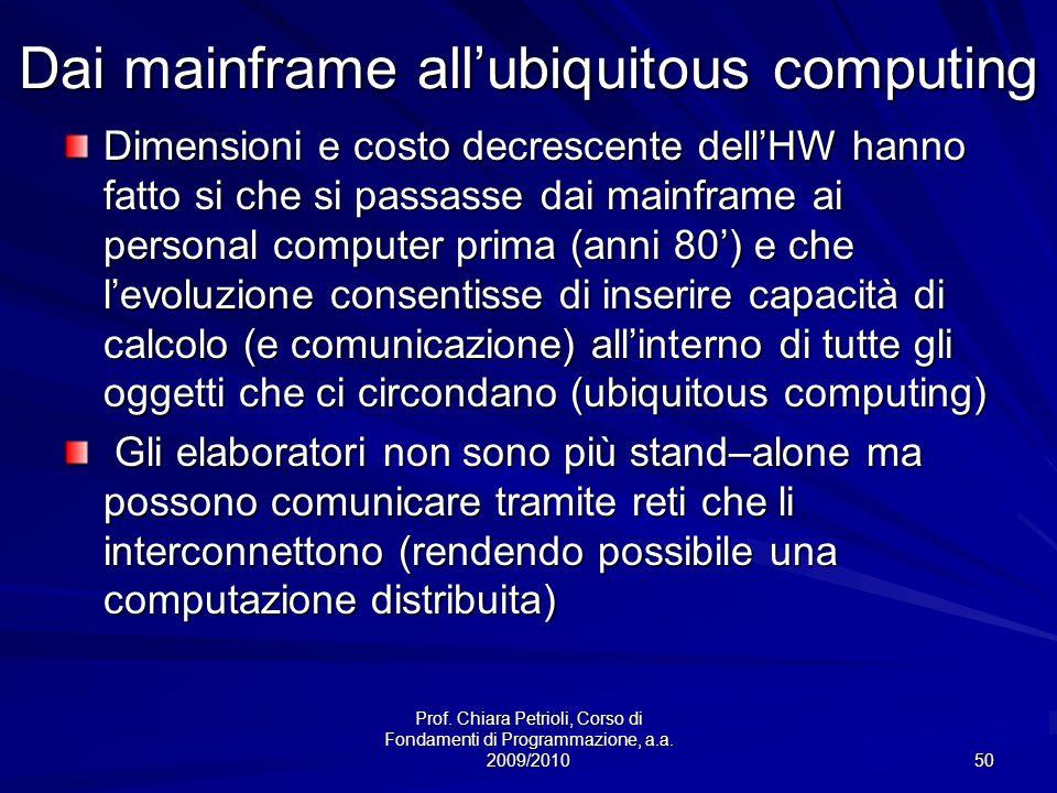Prof. Chiara Petrioli, Corso di Fondamenti di Programmazione, a.a. 2009/2010 50 Dai mainframe allubiquitous computing Dimensioni e costo decrescente d