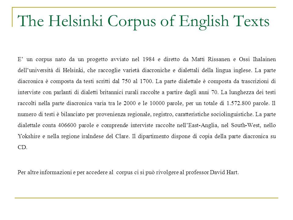 The Helsinki Corpus of English Texts E un corpus nato da un progetto avviato nel 1984 e diretto da Matti Rissanen e Ossi Ihalainen delluniversità di H