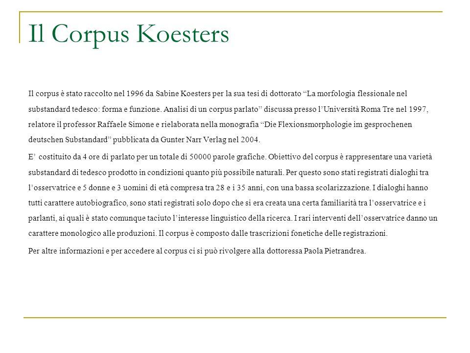 Il Corpus Koesters Il corpus è stato raccolto nel 1996 da Sabine Koesters per la sua tesi di dottorato La morfologia flessionale nel substandard tedes