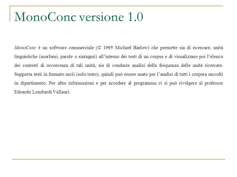 MonoConc versione 1.0 MonoConc è un software commerciale (© 1995 Michael Barlow) che permette sia di ricercare, unità linguistiche (morfemi, parole o