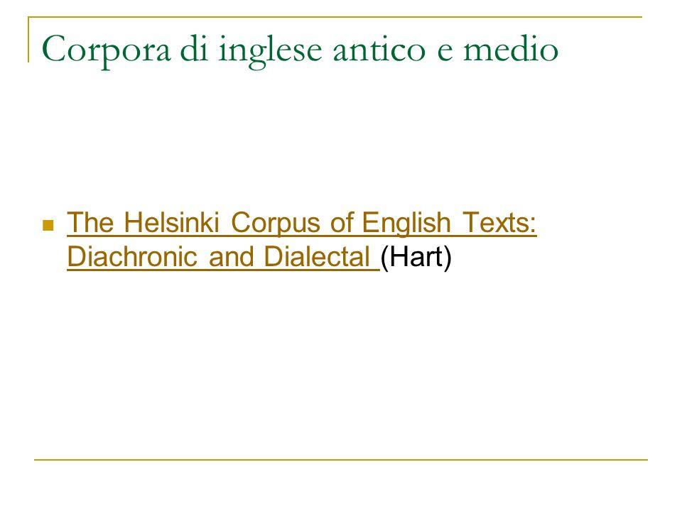 Corpora di inglese antico e medio The Helsinki Corpus of English Texts: Diachronic and Dialectal (Hart) The Helsinki Corpus of English Texts: Diachron