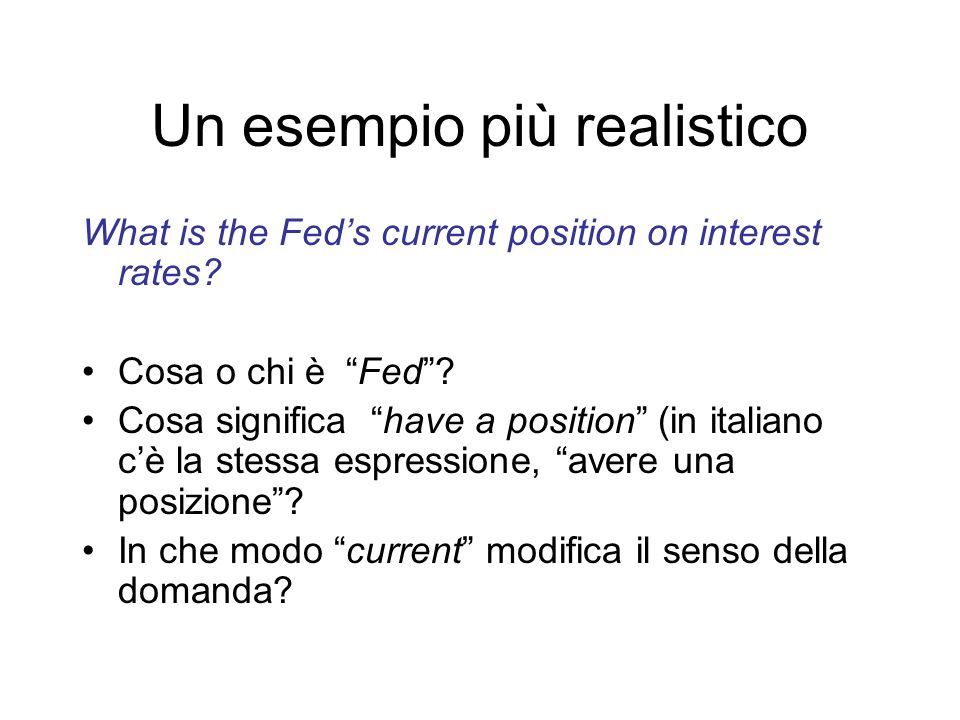 Un esempio più realistico What is the Feds current position on interest rates? Cosa o chi è Fed? Cosa significa have a position (in italiano cè la ste