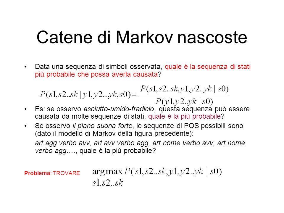 Catene di Markov nascoste Data una sequenza di simboli osservata, quale è la sequenza di stati più probabile che possa averla causata? Es: se osservo