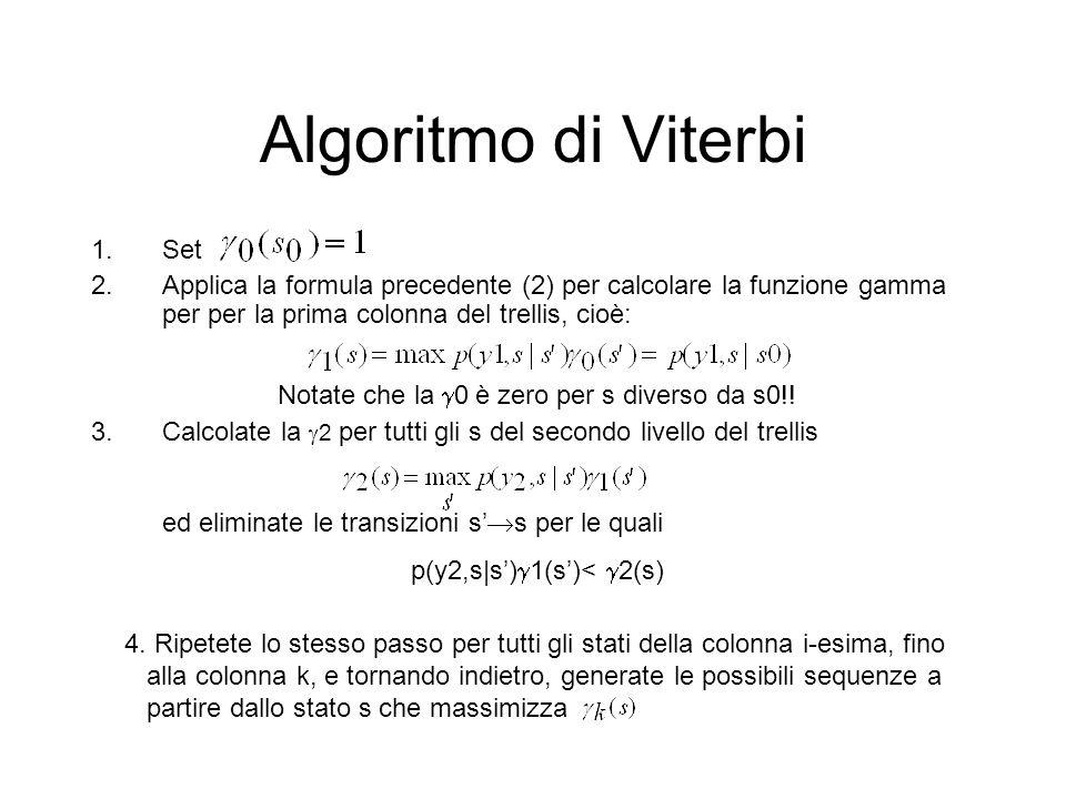 Algoritmo di Viterbi 1.Set 2.Applica la formula precedente (2) per calcolare la funzione gamma per per la prima colonna del trellis, cioè: 3.Calcolate