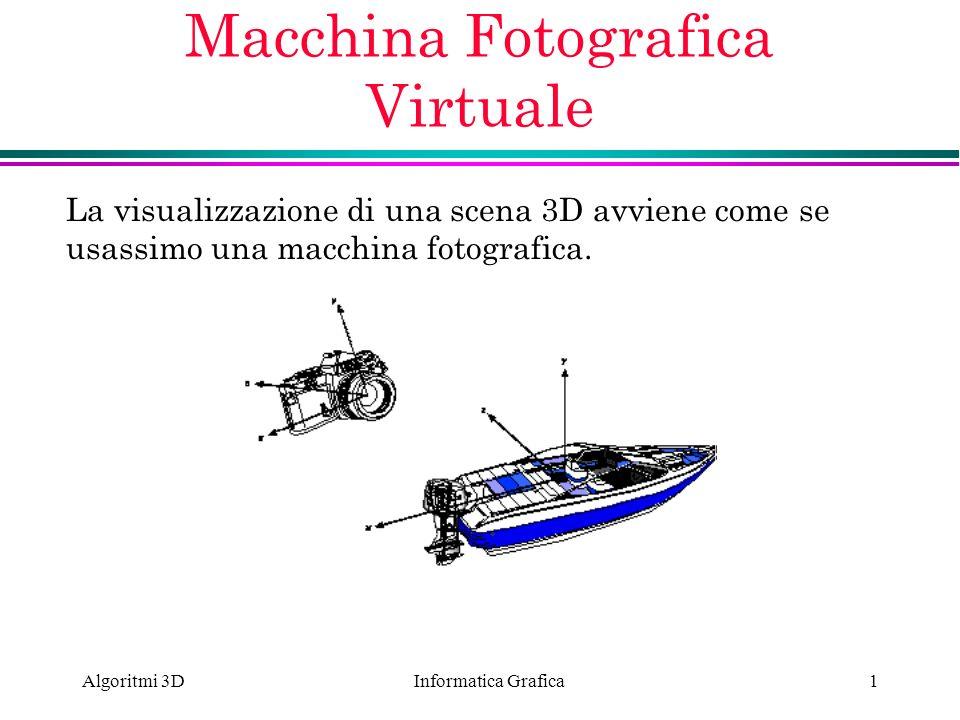 Informatica Grafica Algoritmi 3D1 Macchina Fotografica Virtuale La visualizzazione di una scena 3D avviene come se usassimo una macchina fotografica.