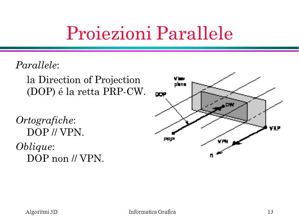 Informatica Grafica Algoritmi 3D13 Proiezioni Parallele Parallele : la Direction of Projection (DOP) é la retta PRP-CW. Ortografiche : DOP // VPN. Obl