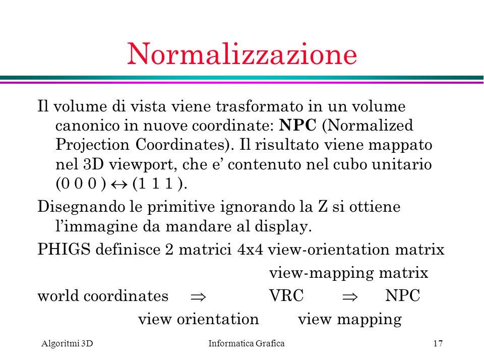 Informatica Grafica Algoritmi 3D17 Normalizzazione Il volume di vista viene trasformato in un volume canonico in nuove coordinate: NPC (Normalized Pro