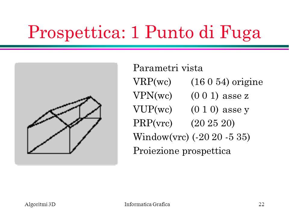 Informatica Grafica Algoritmi 3D22 Prospettica: 1 Punto di Fuga Parametri vista VRP(wc) (16 0 54) origine VPN(wc)(0 0 1) asse z VUP(wc)(0 1 0) asse y