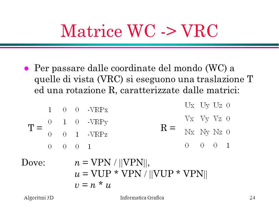 Informatica Grafica Algoritmi 3D24 Matrice WC -> VRC l Per passare dalle coordinate del mondo (WC) a quelle di vista (VRC) si eseguono una traslazione